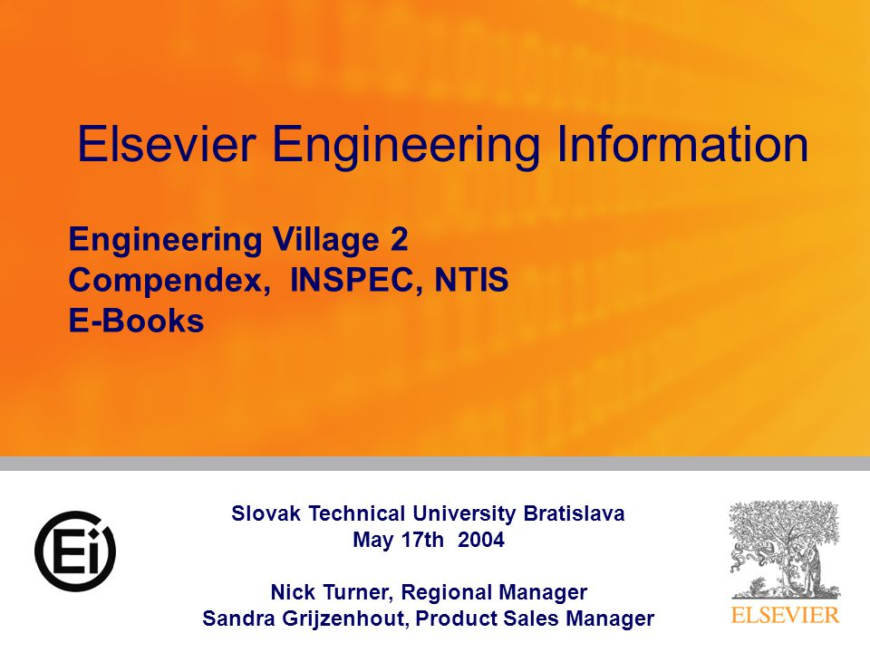 Elsevier Engineering Information Engineering Village 2 Compendex, INSPEC, NTIS E-Books Slovak Technical University Bratislava May 17th 2004 Nick Turner, Regional Manager Sandra Grijzenhout, Product Sales Manager