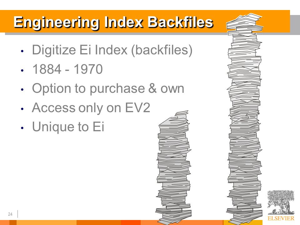 24 Engineering Index Backfiles Digitize Ei Index (backfiles) 1884 - 1970 Option to purchase & own Access only on EV2 Unique to Ei