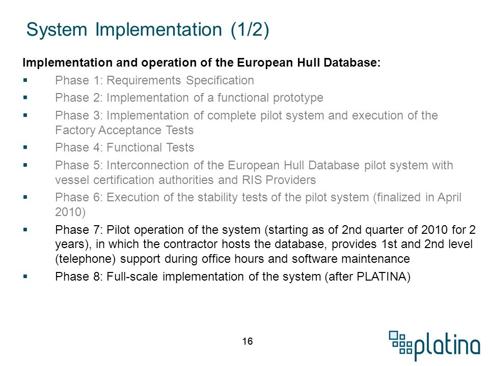 16 Implementation and operation of the European Hull Database:  Phase 1: Requirements Specification  Phase 2: Implementation of a functional prototype  Phase 3: Implementation of complete pilot system and execution of the Factory Acceptance Tests  Phase 4: Functional Tests  Phase 5: Interconnection of the European Hull Database pilot system with vessel certification authorities and RIS Providers  Phase 6: Execution of the stability tests of the pilot system (finalized in April 2010)  Phase 7: Pilot operation of the system (starting as of 2nd quarter of 2010 for 2 years), in which the contractor hosts the database, provides 1st and 2nd level (telephone) support during office hours and software maintenance  Phase 8: Full-scale implementation of the system (after PLATINA) System Implementation (1/2)
