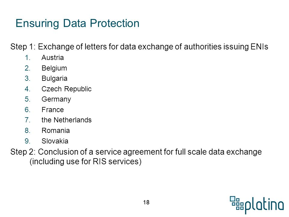 18 Step 1: Exchange of letters for data exchange of authorities issuing ENIs 1.Austria 2.Belgium 3.Bulgaria 4.Czech Republic 5.Germany 6.France 7.the Netherlands 8.Romania 9.Slovakia Step 2: Conclusion of a service agreement for full scale data exchange (including use for RIS services) Ensuring Data Protection