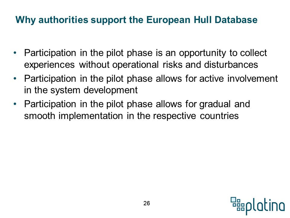 26 Participation in the pilot phase is an opportunity to collect experiences without operational risks and disturbances Participation in the pilot phase allows for active involvement in the system development Participation in the pilot phase allows for gradual and smooth implementation in the respective countries Why authorities support the European Hull Database