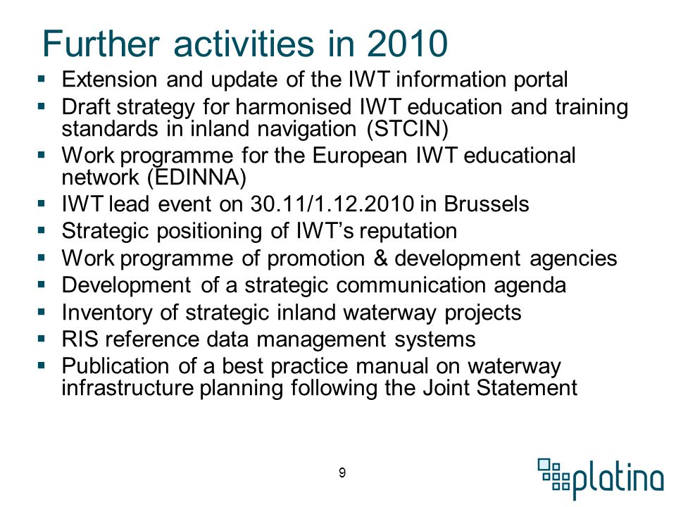 9 Further activities in 2010  Extension and update of the IWT information portal  Draft strategy for harmonised IWT education and training standards in inland navigation (STCIN)  Work programme for the European IWT educational network (EDINNA)  IWT lead event on 30.11/1.12.2010 in Brussels  Strategic positioning of IWT's reputation  Work programme of promotion & development agencies  Development of a strategic communication agenda  Inventory of strategic inland waterway projects  RIS reference data management systems  Publication of a best practice manual on waterway infrastructure planning following the Joint Statement