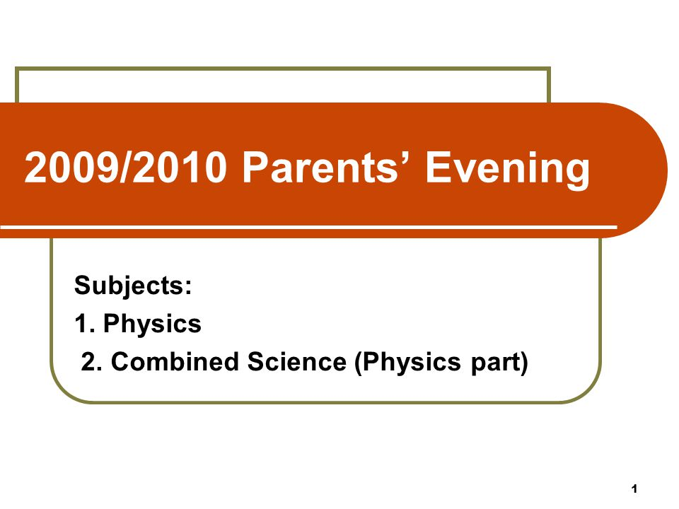 2009/2010 Parents' Evening Subjects: 1. Physics 2. Combined Science (Physics part) 1