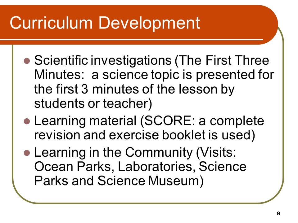 Curriculum Development Scientific investigations (The First Three Minutes: a science topic is presented for the first 3 minutes of the lesson by students or teacher) Learning material (SCORE: a complete revision and exercise booklet is used) Learning in the Community (Visits: Ocean Parks, Laboratories, Science Parks and Science Museum) 9