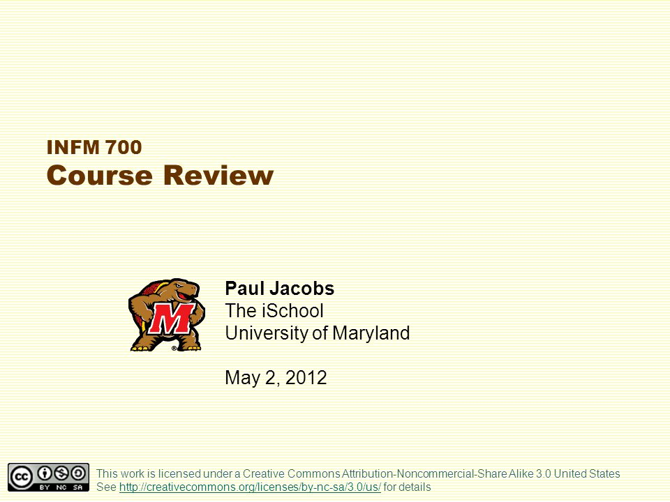 INFM 700 Course Review Paul Jacobs The iSchool University of Maryland May 2, 2012 This work is licensed under a Creative Commons Attribution-Noncommer