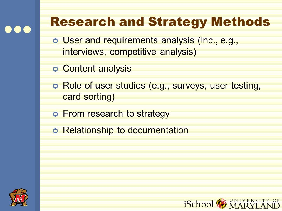 iSchool Research and Strategy Methods User and requirements analysis (inc., e.g., interviews, competitive analysis) Content analysis Role of user studies (e.g., surveys, user testing, card sorting) From research to strategy Relationship to documentation