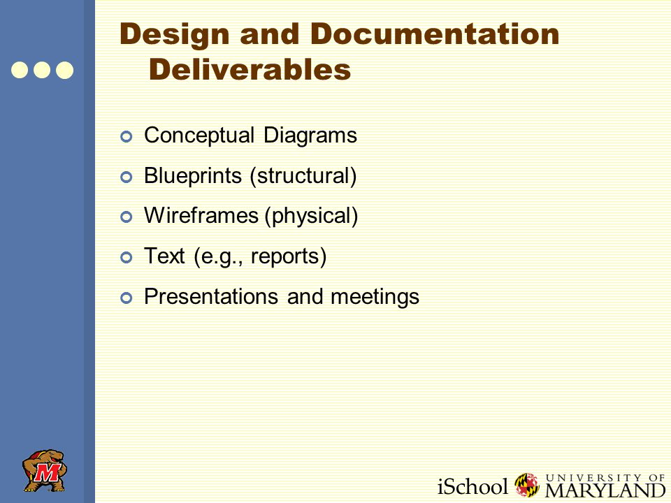 iSchool Design and Documentation Deliverables Conceptual Diagrams Blueprints (structural) Wireframes (physical) Text (e.g., reports) Presentations and meetings