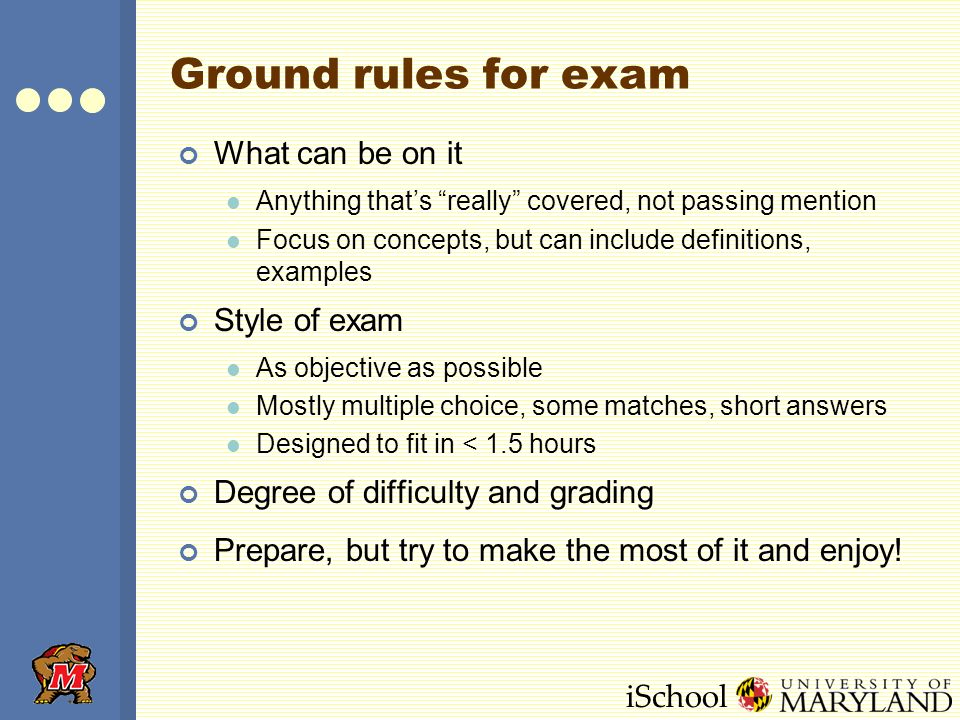 iSchool Ground rules for exam What can be on it Anything that's really covered, not passing mention Focus on concepts, but can include definitions, examples Style of exam As objective as possible Mostly multiple choice, some matches, short answers Designed to fit in < 1.5 hours Degree of difficulty and grading Prepare, but try to make the most of it and enjoy!