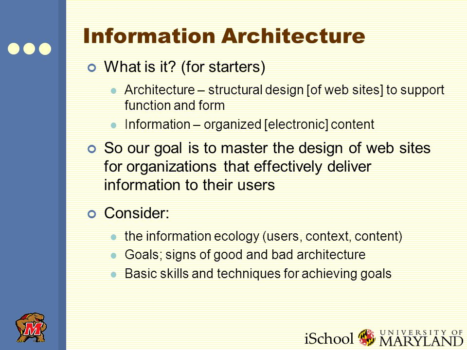 iSchool Information Architecture What is it? (for starters) Architecture – structural design [of web sites] to support function and form Information –