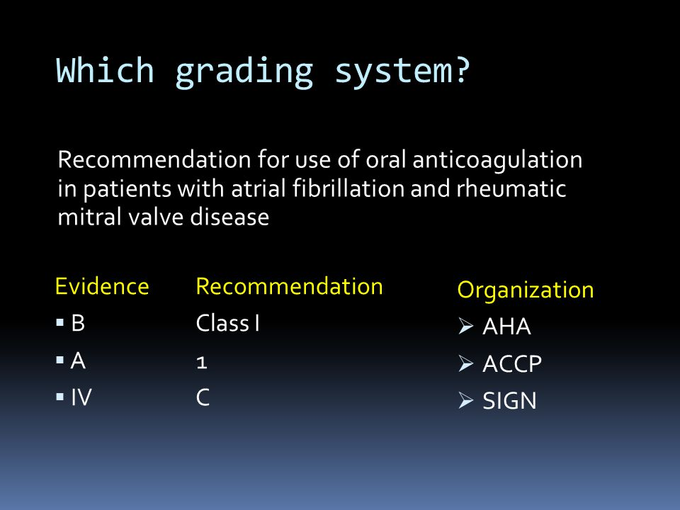 Which grading system? Evidence Recommendation  B Class I  A 1  IV C Organization  AHA  ACCP  SIGN Recommendation for use of oral anticoagulation