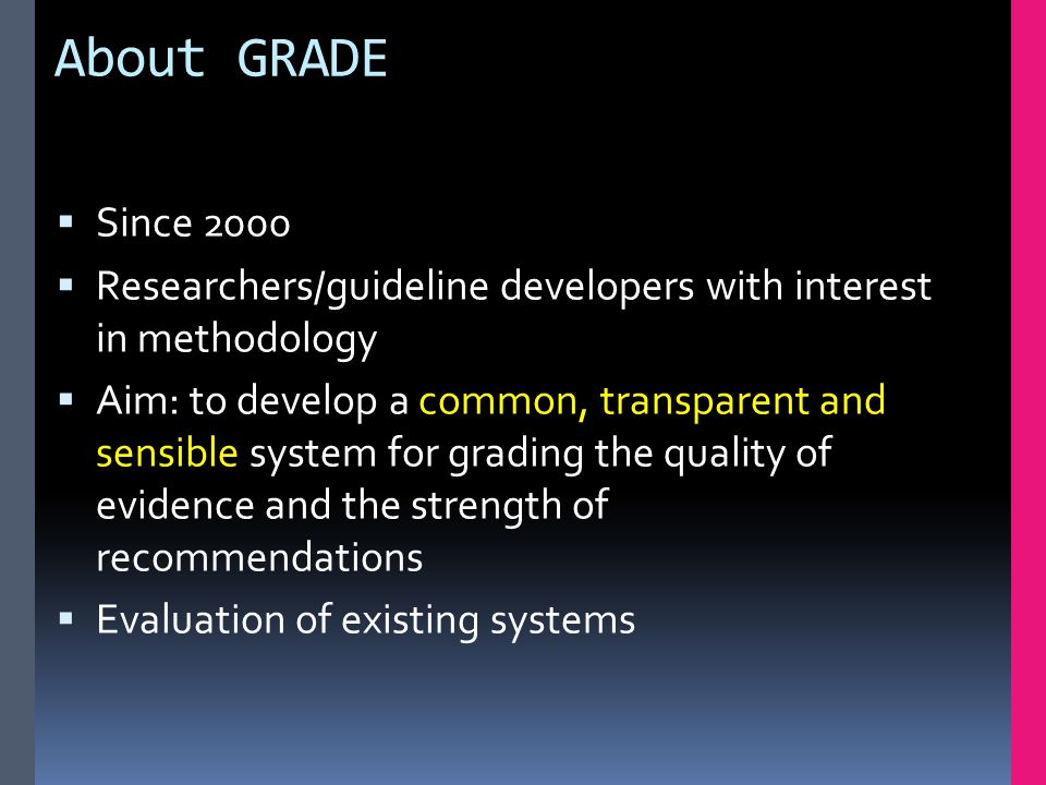 About GRADE  Since 2000  Researchers/guideline developers with interest in methodology  Aim: to develop a common, transparent and sensible system for grading the quality of evidence and the strength of recommendations  Evaluation of existing systems