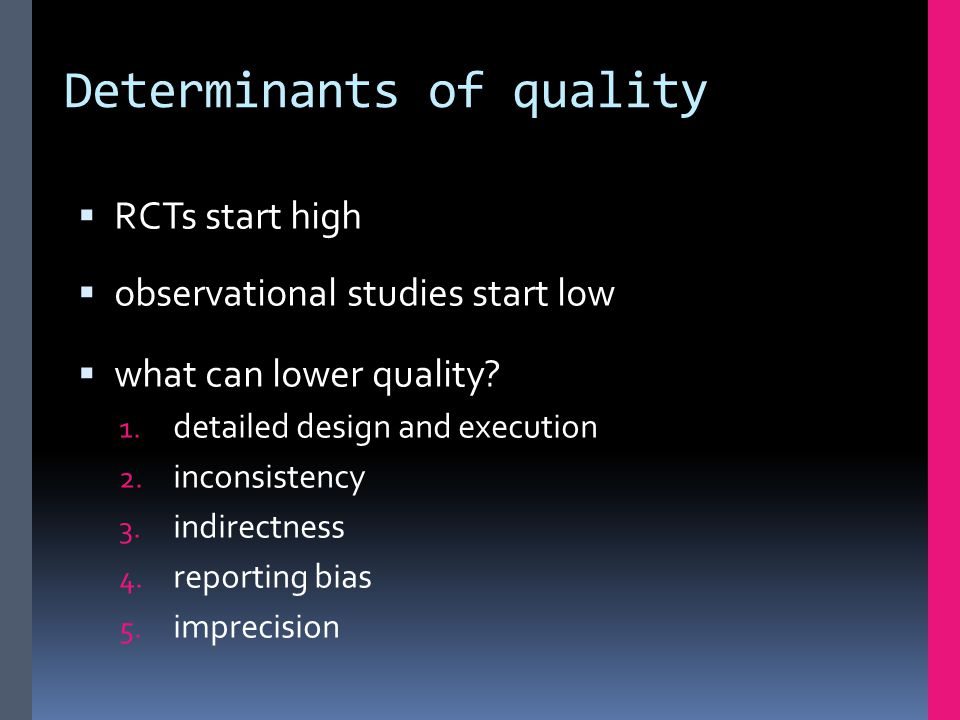 Determinants of quality  RCTs start high  observational studies start low  what can lower quality? 1. detailed design and execution 2. inconsistenc
