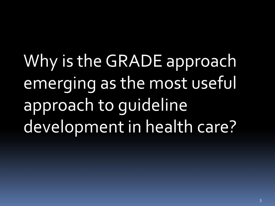 3 Why is the GRADE approach emerging as the most useful approach to guideline development in health care