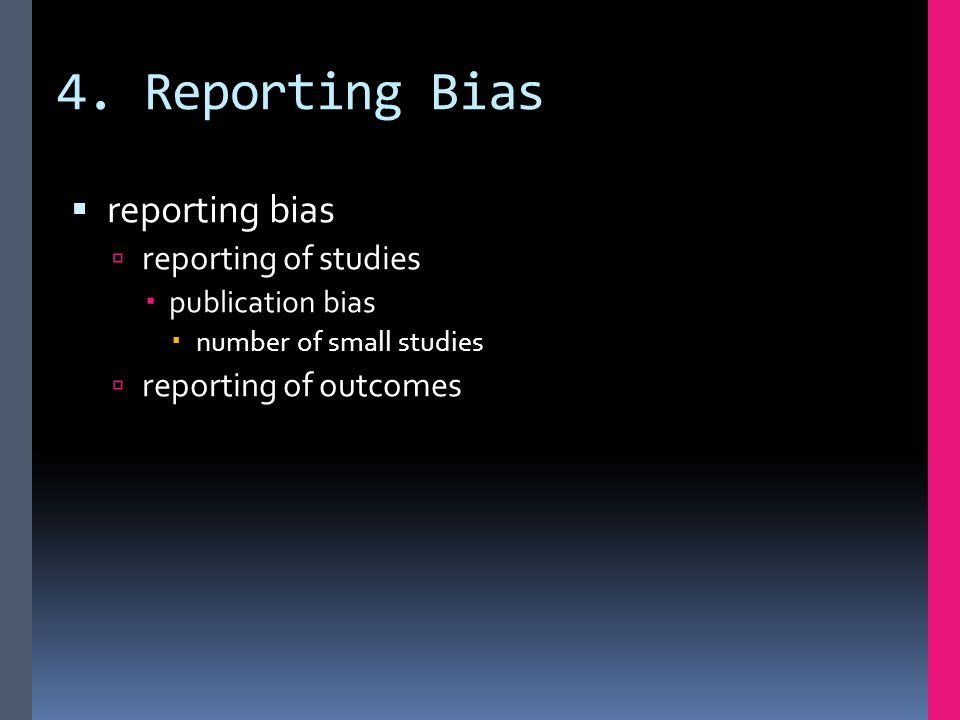 4. Reporting Bias  reporting bias  reporting of studies  publication bias  number of small studies  reporting of outcomes