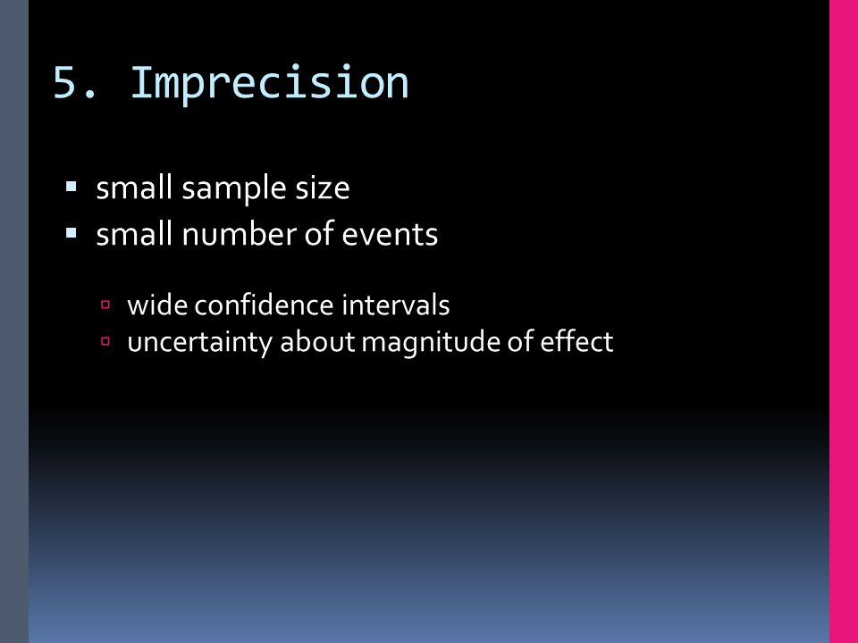 5. Imprecision  small sample size  small number of events  wide confidence intervals  uncertainty about magnitude of effect