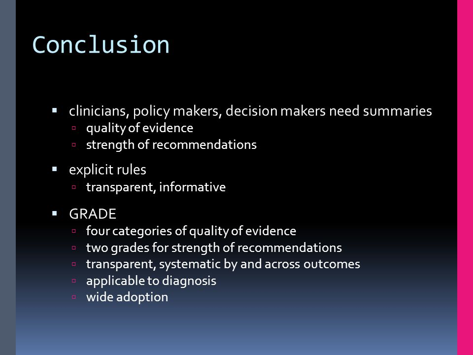 Conclusion  clinicians, policy makers, decision makers need summaries  quality of evidence  strength of recommendations  explicit rules  transpar