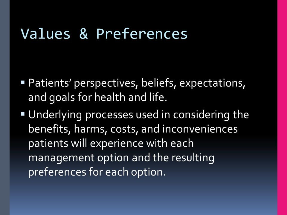 Values & Preferences  Patients' perspectives, beliefs, expectations, and goals for health and life.  Underlying processes used in considering the be