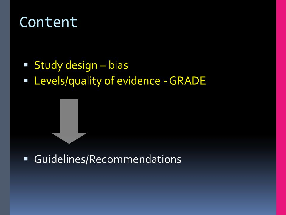 Content  Study design – bias  Levels/quality of evidence - GRADE  Guidelines/Recommendations