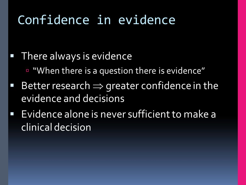 """Confidence in evidence  There always is evidence  """"When there is a question there is evidence""""  Better research  greater confidence in the evidenc"""