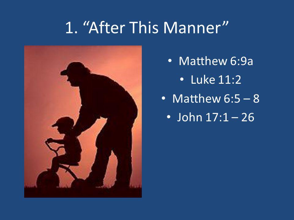 1. After This Manner Matthew 6:9a Luke 11:2 Matthew 6:5 – 8 John 17:1 – 26