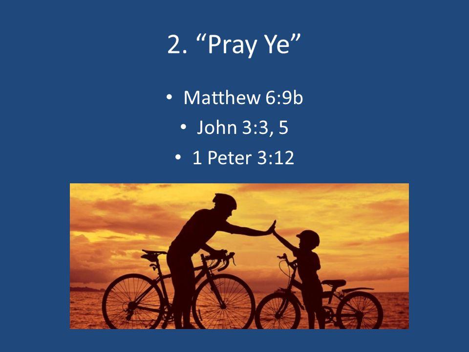2. Pray Ye Matthew 6:9b John 3:3, 5 1 Peter 3:12