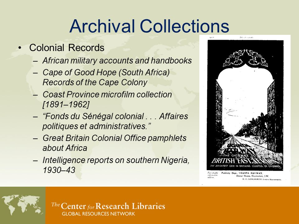 Archival Collections Colonial Records –African military accounts and handbooks –Cape of Good Hope (South Africa) Records of the Cape Colony –Coast Province microfilm collection [1891–1962] – Fonds du Sénégal colonial...