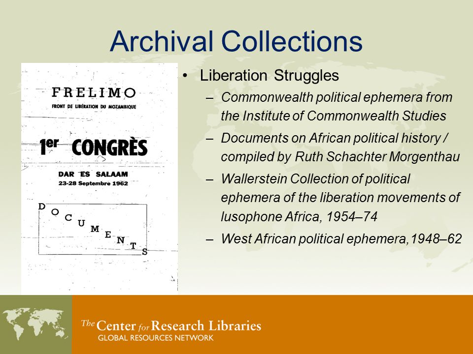Archival Collections Liberation Struggles –Commonwealth political ephemera from the Institute of Commonwealth Studies –Documents on African political history / compiled by Ruth Schachter Morgenthau –Wallerstein Collection of political ephemera of the liberation movements of lusophone Africa, 1954–74 –West African political ephemera,1948–62