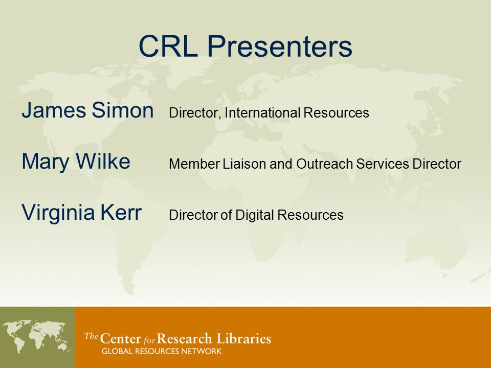 CRL Presenters James Simon Director, International Resources Mary Wilke Member Liaison and Outreach Services Director Virginia Kerr Director of Digital Resources