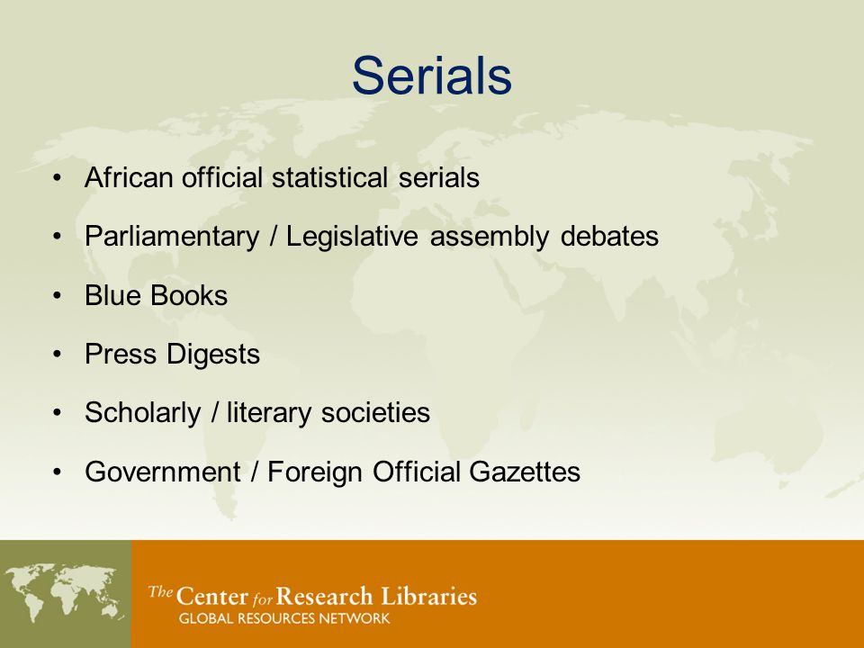 Serials African official statistical serials Parliamentary / Legislative assembly debates Blue Books Press Digests Scholarly / literary societies Government / Foreign Official Gazettes