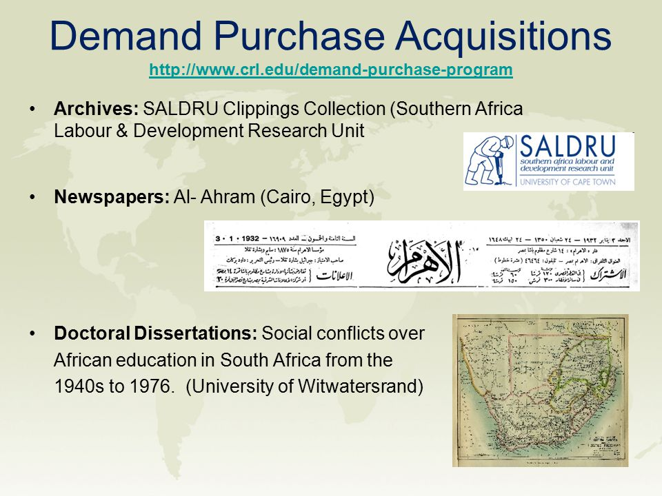 Demand Purchase Acquisitions http://www.crl.edu/demand-purchase-program http://www.crl.edu/demand-purchase-program Archives: SALDRU Clippings Collection (Southern Africa Labour & Development Research Unit Newspapers: Al- Ahram (Cairo, Egypt) Doctoral Dissertations: Social conflicts over African education in South Africa from the 1940s to 1976.