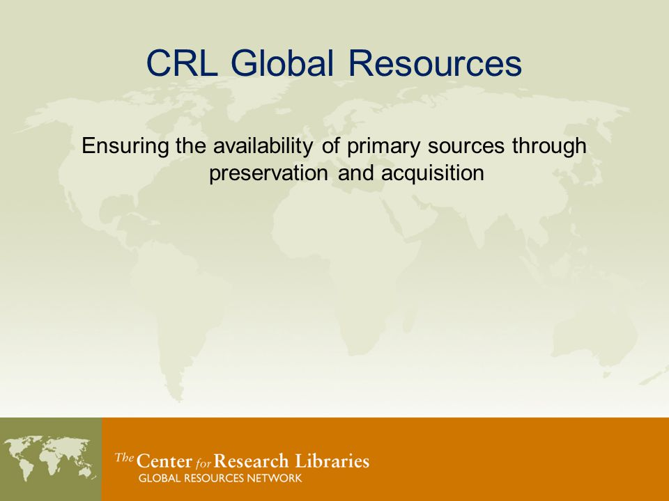 CRL Global Resources Ensuring the availability of primary sources through preservation and acquisition