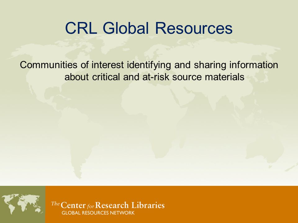 CRL Global Resources Communities of interest identifying and sharing information about critical and at-risk source materials