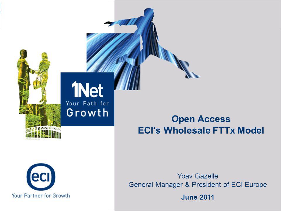 Open Access ECI's Wholesale FTTx Model Yoav Gazelle General Manager & President of ECI Europe June 2011