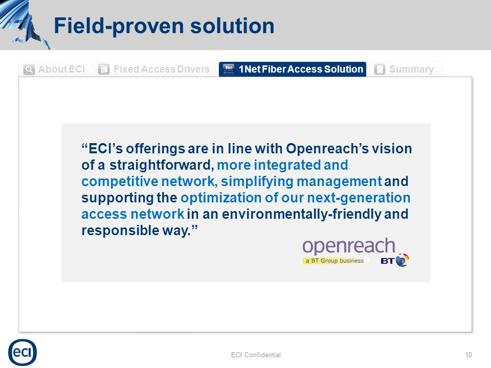 Field-proven solution ECI Confidential10 1Net Fiber Access Solution Summary Fixed Access Drivers About ECI ECI's offerings are in line with Openreach's vision of a straightforward, more integrated and competitive network, simplifying management and supporting the optimization of our next-generation access network in an environmentally-friendly and responsible way.