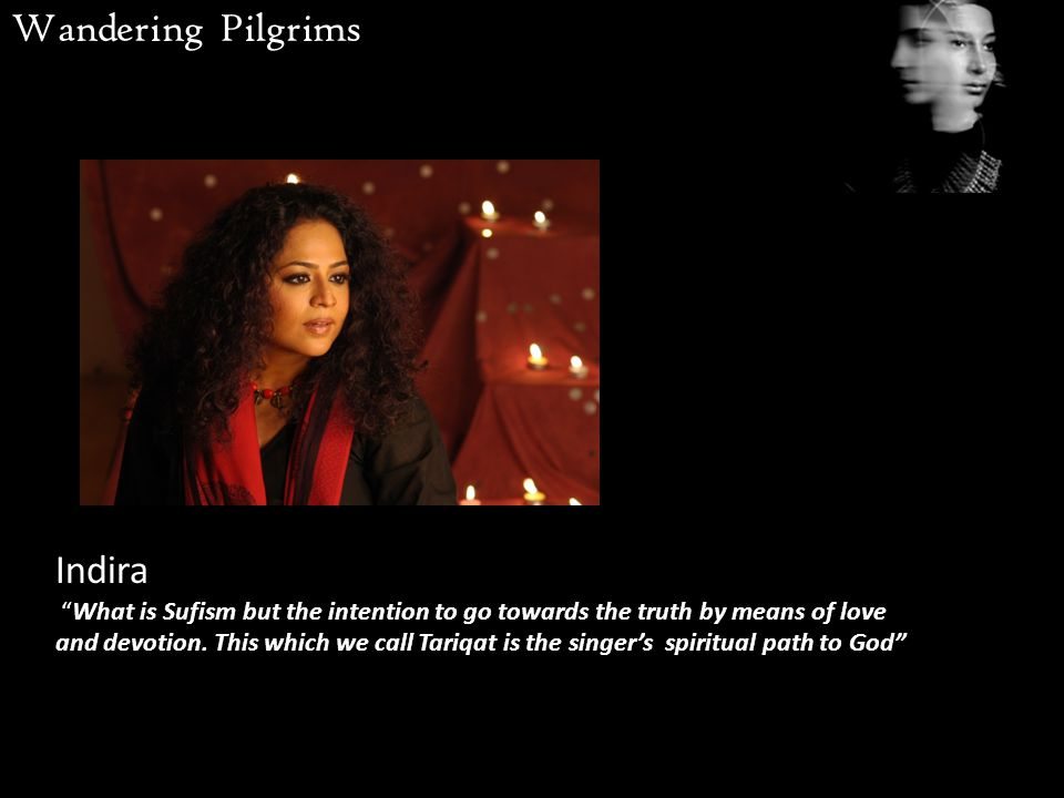 Indira What is Sufism but the intention to go towards the truth by means of love and devotion.
