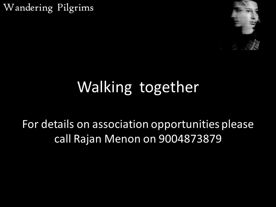 Walking together For details on association opportunities please call Rajan Menon on 9004873879 Wandering Pilgrims