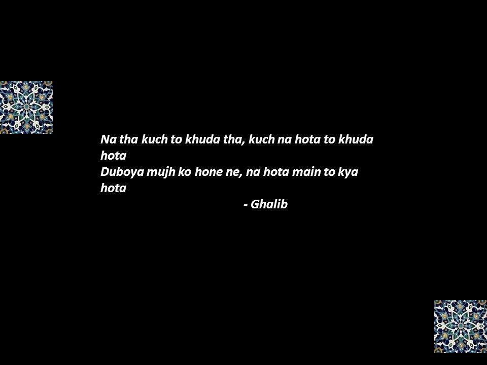 Na tha kuch to khuda tha, kuch na hota to khuda hota Duboya mujh ko hone ne, na hota main to kya hota - Ghalib