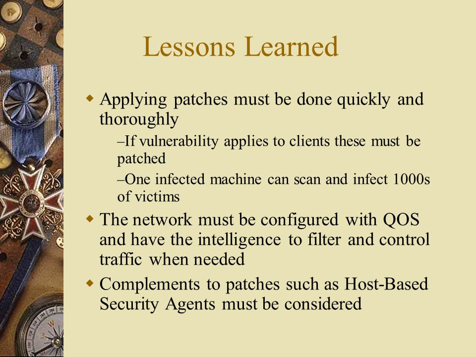 Lessons Learned  Applying patches must be done quickly and thoroughly – If vulnerability applies to clients these must be patched – One infected mach