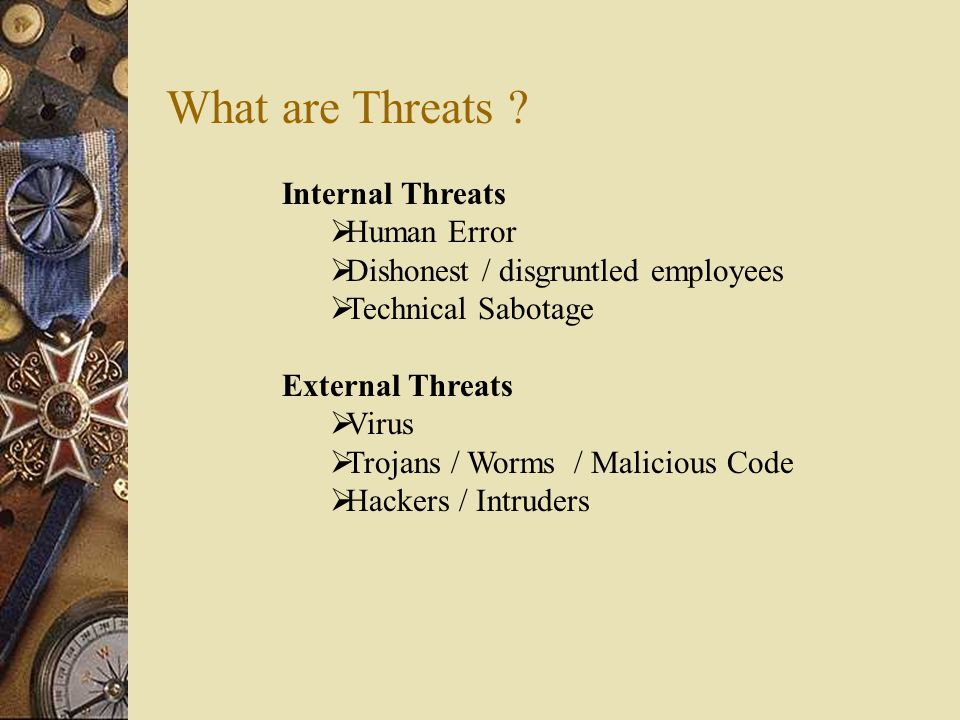Internal Threats  Human Error  Dishonest / disgruntled employees  Technical Sabotage External Threats  Virus  Trojans / Worms / Malicious Code 