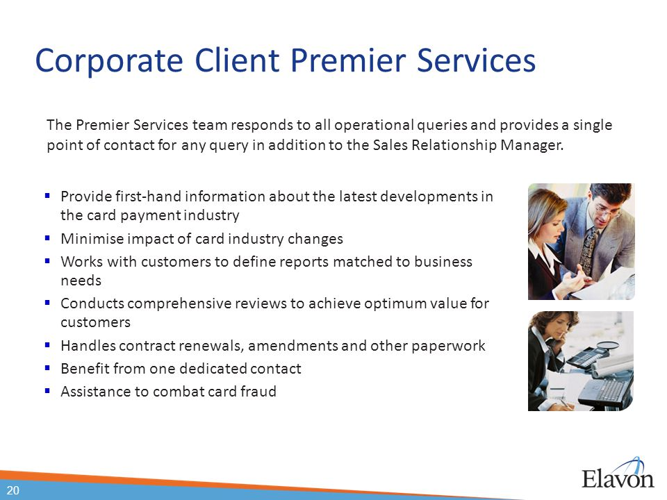 20 Corporate Client Premier Services  Provide first-hand information about the latest developments in the card payment industry  Minimise impact of