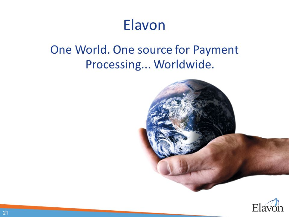 21 Elavon One World. One source for Payment Processing... Worldwide. 21