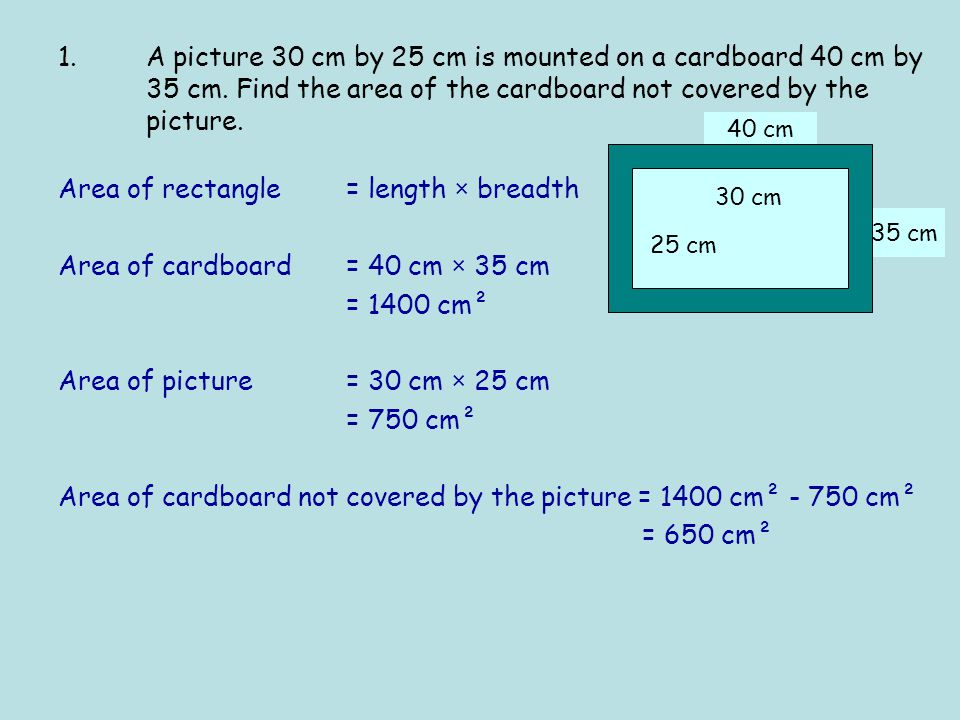 35 cm 40 cm Area of rectangle = length × breadth Area of cardboard = 40 cm × 35 cm = 1400 cm² Area of picture = 30 cm × 25 cm = 750 cm² Area of cardboard not covered by the picture = 1400 cm² - 750 cm² = 650 cm² 25 cm 30 cm 1.A picture 30 cm by 25 cm is mounted on a cardboard 40 cm by 35 cm.