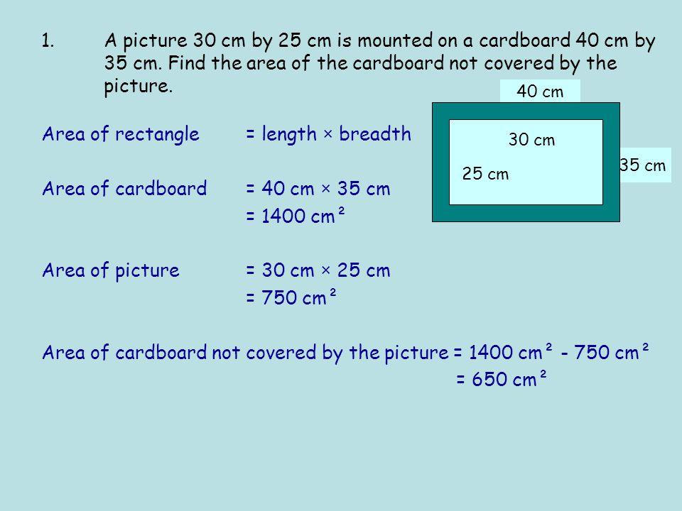 35 cm 40 cm Area of rectangle = length × breadth Area of cardboard = 40 cm × 35 cm = 1400 cm² Area of picture = 30 cm × 25 cm = 750 cm² Area of cardbo