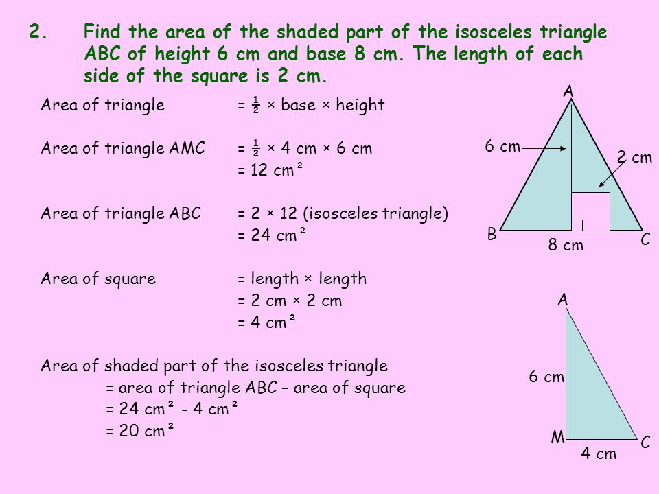 6 cm 4 cm C M A 2 cm 8 cm C B A 2.Find the area of the shaded part of the isosceles triangle ABC of height 6 cm and base 8 cm. The length of each side
