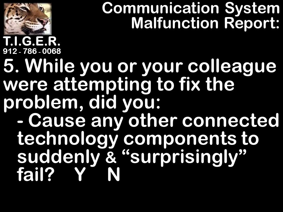 T.I.G.E.R. 912 - 786 - 0068 5. While you or your colleague were attempting to fix the problem, did you: - Cause any other connected technology compone