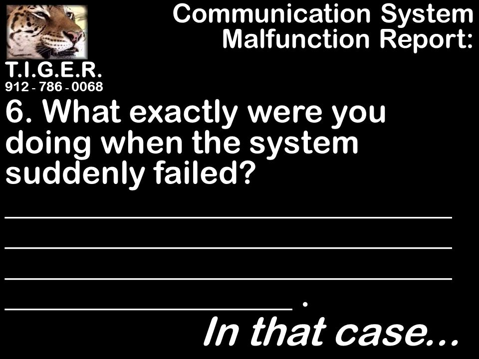 T.I.G.E.R. 912 - 786 - 0068 6. What exactly were you doing when the system suddenly failed.