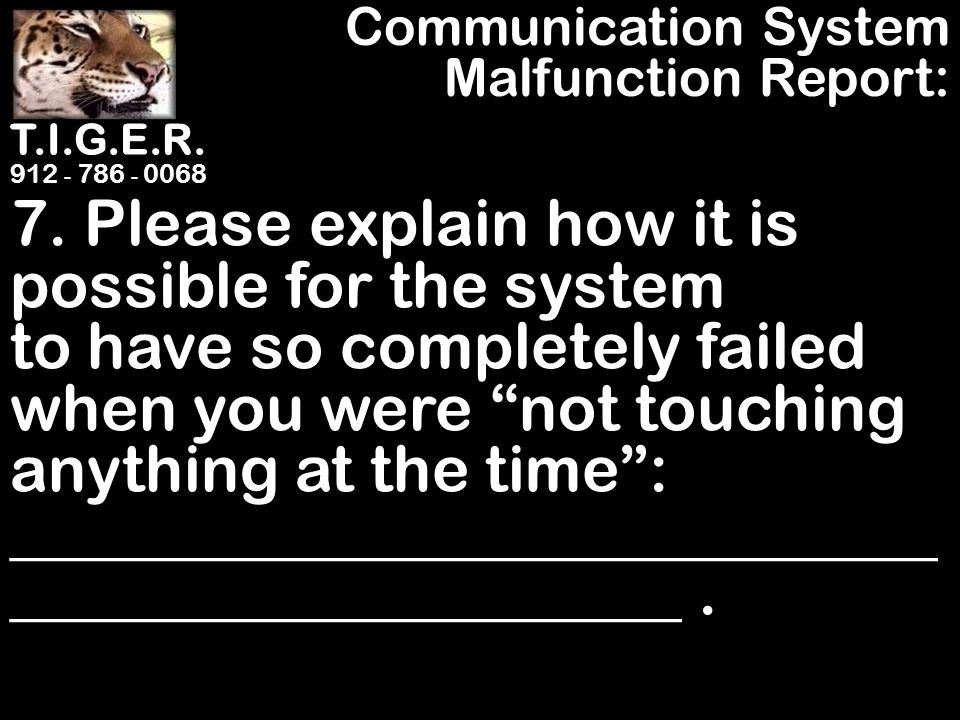 """T.I.G.E.R. 912 - 786 - 0068 7. Please explain how it is possible for the system to have so completely failed when you were """"not touching anything at t"""