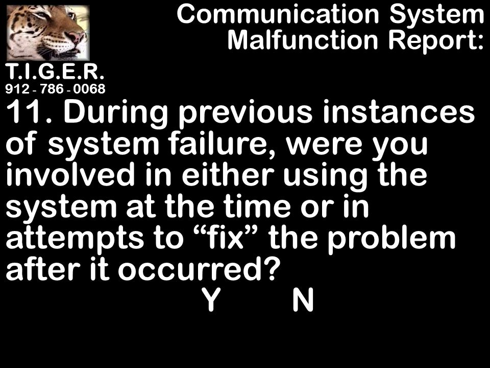 T.I.G.E.R. 912 - 786 - 0068 11. During previous instances of system failure, were you involved in either using the system at the time or in attempts t