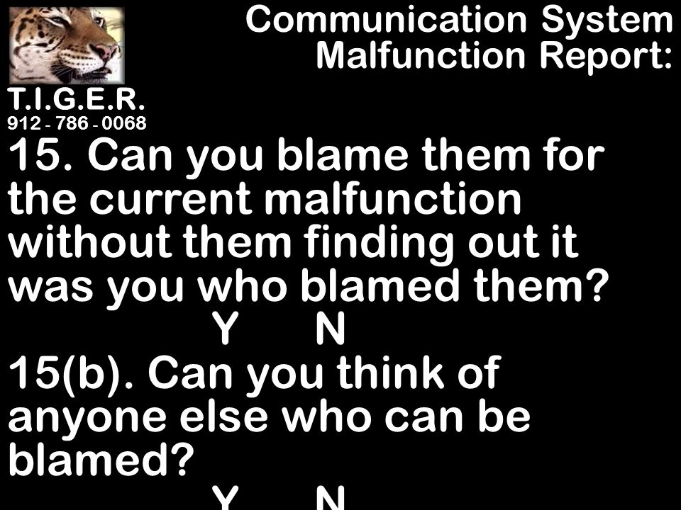 T.I.G.E.R. 912 - 786 - 0068 15. Can you blame them for the current malfunction without them finding out it was you who blamed them? Y N 15(b). Can you