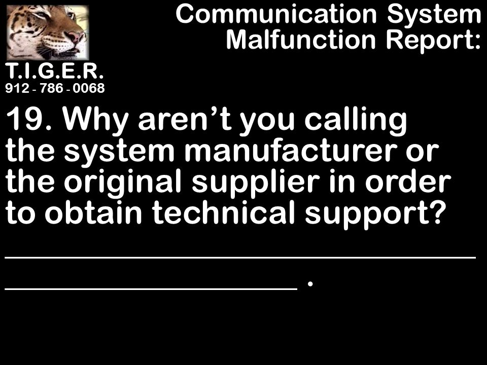 T.I.G.E.R. 912 - 786 - 0068 19. Why aren't you calling the system manufacturer or the original supplier in order to obtain technical support? ________